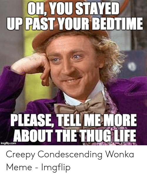 Creepy Condescending: OH, YOU STAYED  UP PAST YOUR BEDTIME  PLEASE, TELL MEMORE  ABOUT THE THUG LIFE  imgfilp.com Creepy Condescending Wonka Meme - Imgflip