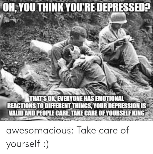 care: OH, YOU THINK YOU'RE DEPRESSED?  THATS OK, EVERYONE HAS EMOTIONAL  REACTIONS TO DIFFERENT THINGS, YOUR DEPRESSION IS  VALID AND PEOPLE CARE, TAKE CARE OF YOURSELF KING  imgfip.com awesomacious:  Take care of yourself :)