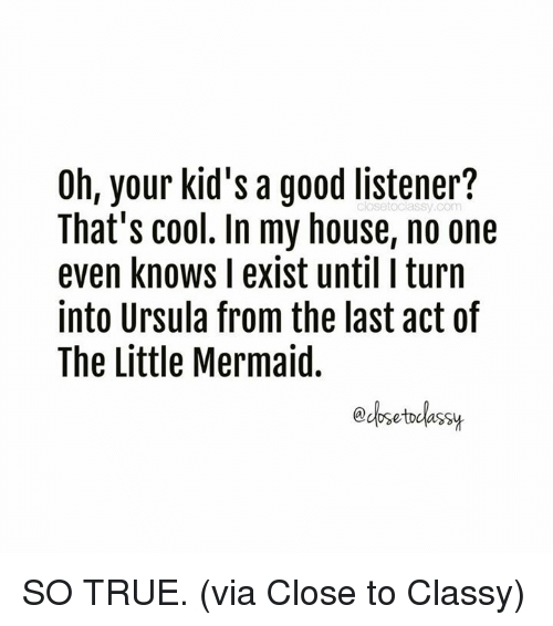 Dank, My House, and True: Oh, your kid's a good listener?  That's cool. In my house, no one  even knows I exist until I turn  into Ursula from the last act of  The Little Mermaid.  edosetclassy SO TRUE. (via Close to Classy)