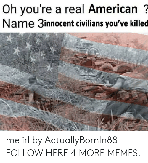 Civilians: Oh you're a real American  Name 3innocent civilians you've killed me irl by ActuallyBornIn88 FOLLOW HERE 4 MORE MEMES.
