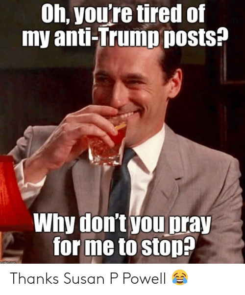 Trump, Anti, and Com: Oh, you're tired of  my anti-Trump posts?  Why don't you pray  forme to stop?  motio com Thanks Susan P Powell 😂