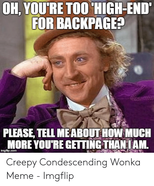 Creepy Condescending: OH, YOU'RE TOO HIGH-END  FOR BACKPAGE?  PLEASE, TELL MEABOUT HOW MUCH  MORE YOU'RE GETTING THANIAM.  imgflip.com Creepy Condescending Wonka Meme - Imgflip