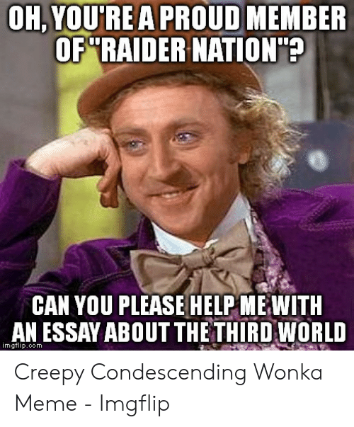 Creepy Condescending: OH, YOU'REA PROUD MEMBER  OF RAIDER NATION?  CAN YOU PLEASE HELP ME WITH  AN ESSAY ABOUT THETHIRD WORLD  imgflip.com Creepy Condescending Wonka Meme - Imgflip