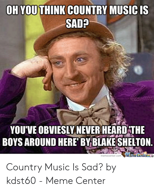 Country Music Memes: OH YOUTHINK COUNTRY MUSIC IS  SAD?  YOU'VE OBVIESLY NEVER HEARD THE  BOYS AROUND HERE' BYBLAKE SHELTON.  memecenter.com emecentera Country Music Is Sad? by kdst60 - Meme Center