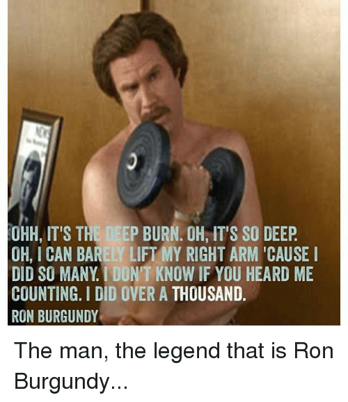 Ron Burgundy: OHH, IT'S THE DEEP BURN. OH, IT'S SO DEEP  OH, ICAN BARELY LIFT MY RIGHT ARM CAUSE I  DID SO MANY DON'T KNOW IF YOU HEARD ME  COUNTING. I DID OVER A THOUSAND  RON BURGUNDY The man, the legend that is Ron Burgundy...