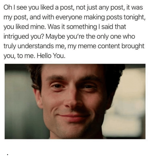 tonight: OhI see you liked a post, not just any post, it was  my post, and with everyone making posts tonight,  you liked mine. Was it something I said that  intrigued you? Maybe you're the only one who  truly understands me, my meme content brought  you, to me. Hello You. .