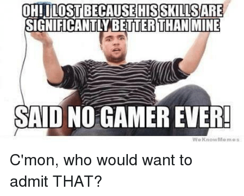 We Know Meme: OHILOSTBECAUSE HIS SKLLISSARE  GNIFICANTLYBETTER THAN MINE  SAID NO GAMEREVER!  We Know Memes C'mon, who would want to admit THAT?