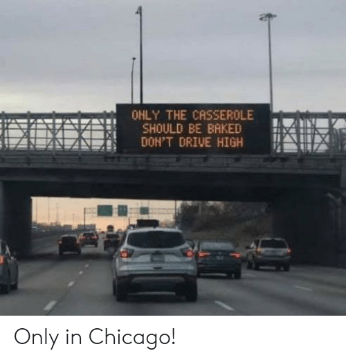 Baked: OHLY THE CASSEROLE  SHOULD BE BAKED  DON'T DRIVE HIGH Only in Chicago!