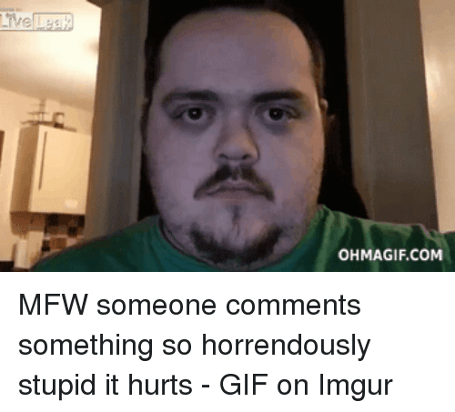 Ohmagifs: OHMAGIF.COM MFW someone comments something so horrendously stupid it hurts - GIF on Imgur