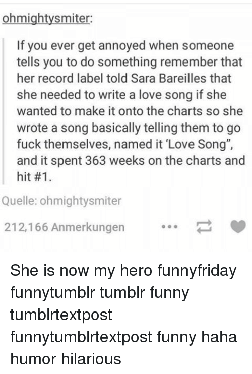 """sara bareilles: ohmightysmiter:  If you ever get annoyed when someone  tells you to do something remember that  her record label told Sara Bareilles that  she needed to write a love song if she  wanted to make it onto the charts so she  wrote a song basically telling them to go  fuck themselves, named it """"Love Song"""",  and it spent 363 weeks on the charts and  hit #1.  Quelle: ohmightysmiter  212,166 Anmerkungen She is now my hero funnyfriday funnytumblr tumblr funny tumblrtextpost funnytumblrtextpost funny haha humor hilarious"""
