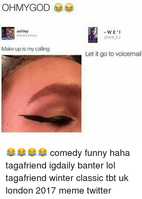 Memes Twitter: OHMYGOD  ashley  ashley lmao  Make up is my calling  WE I  Will EJ  Let it go to voicemail 😂😂😂😂 comedy funny haha tagafriend igdaily banter lol tagafriend winter classic tbt uk london 2017 meme twitter