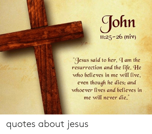 He Dies: ohn  11:25-26 (niv)  Jesus said to her, T am the  resurrection and the life. He  who believes in me  will ive,  even though he dies; and  whoever lives and believes in  me will never die. quotes about jesus