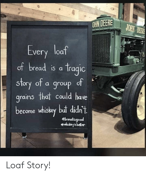 whiskey: OHN DEERE  JOHN DER  Every loaf  of bread is a Tragic  of  story of a group  grains that could have  become whiskey but didn't.  breadisgood  #viskeyis beller Loaf Story!