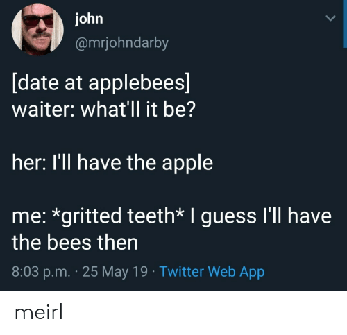 Guess Ill: ohn  @mrjohndarby  date at applebees  waiter: what'll it be?  her: I'll have the apple  me: *gritted teeth* I guess I'll have  the bees then  8:03 p.m. 25 May 19 Twitter Web App meirl