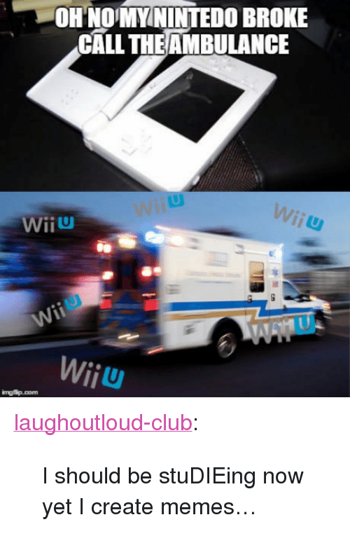 "wiiu: OHNOMYININTEDO BROKE  CALL THEAMBULANCE  WiiU  Wiiu <p><a href=""http://laughoutloud-club.tumblr.com/post/161011946850/i-should-be-studieing-now-yet-i-create-memes"" class=""tumblr_blog"">laughoutloud-club</a>:</p>  <blockquote><p>I should be stuDIEing now yet I create memes…</p></blockquote>"