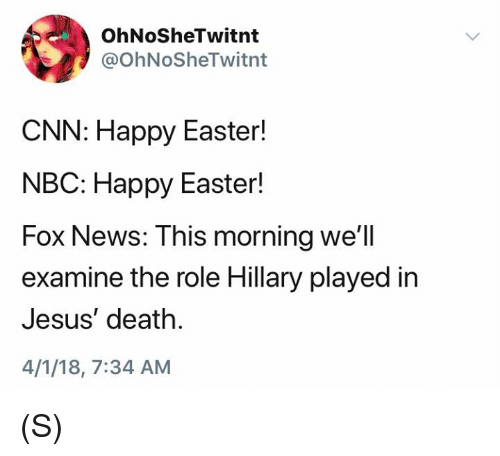 cnn.com, Easter, and Jesus: OhNoSheTwitnt  @OhNoSheTwitnt  CNN: Happy Easter!  NBC: Happy Easter!  Fox News: This morning  examine the role Hillary played in  Jesus' death.  4/1/18, 7:34 AM  we'll (S)