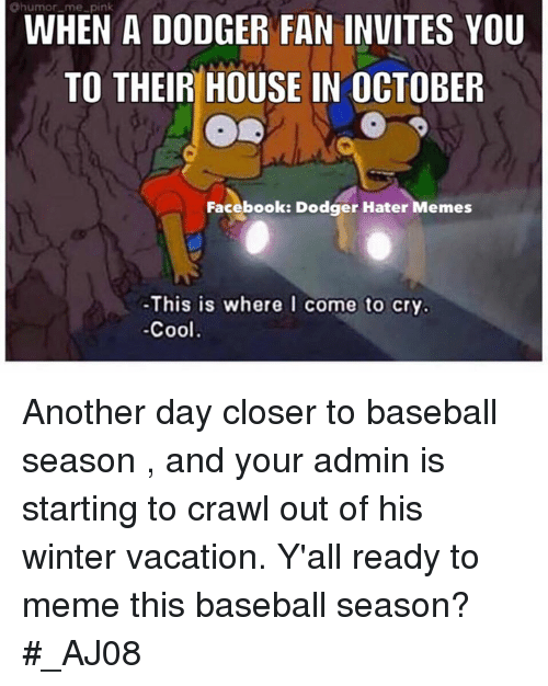 hater meme: Ohumor me pink  WHEN A DODGER FAN INVITES YOU  TO THEIR HOUSE IN OCTOBER  Facebook: Dodger Hater Memes  -This is where I come to cry.  Cool Another day closer to baseball season , and your admin is starting to crawl out of his winter vacation.  Y'all ready to meme this baseball season?  #_AJ08