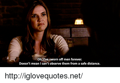 Sworn: Ohy've sworn off men forever.  Doesn't mean I can't observe them from a safe distance. http://iglovequotes.net/