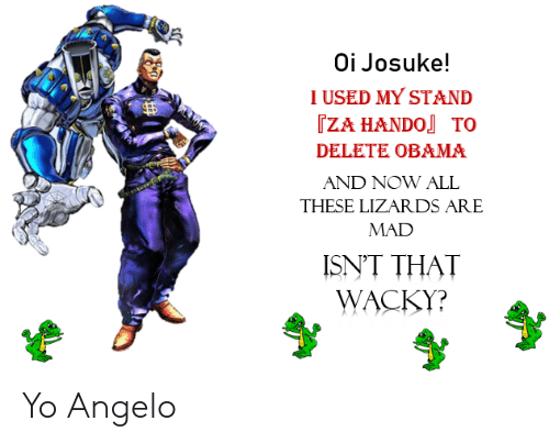 Obama, Yo, and Mad: Oi Josuke!  I USED MY STAND  TZA HANDO TO  DELETE OBAMA  AND NOW ALL  THESE LIZARDS ARE  MAD  ISNT THAT  WACKY? Yo Angelo