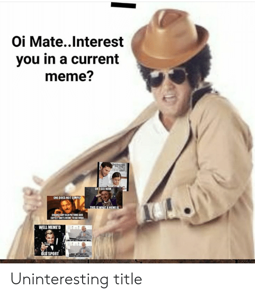 Well Memed: Oi Mate..Interest  you in a current  meme?  ONE DOES NOT SIMPLY  CROOSEANY OLD PICTURE AND  WELL MEMED  LDSPORT Uninteresting title