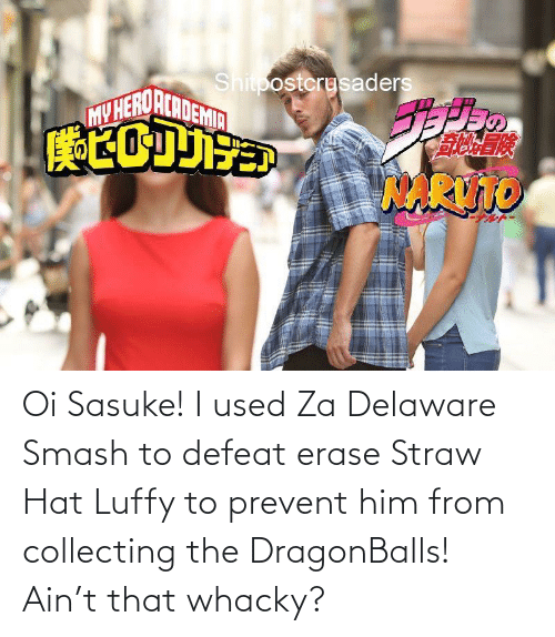 Collecting: Oi Sasuke! I used Za Delaware Smash to defeat erase Straw Hat Luffy to prevent him from collecting the DragonBalls! Ain't that whacky?