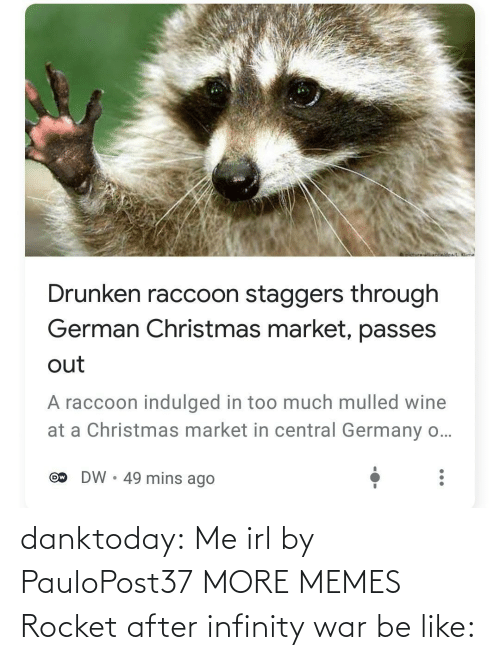 Be Like, Christmas, and Dank: oictureNnwidoa/ Klime  Drunken raccoon staggers through  German Christmas market, passes  out  A raccoon indulged in too much mulled wine  at a Christmas market in central Germany o...  DW • 49 mins ago  Ow danktoday:  Me irl by PauloPost37 MORE MEMES  Rocket after infinity war be like: