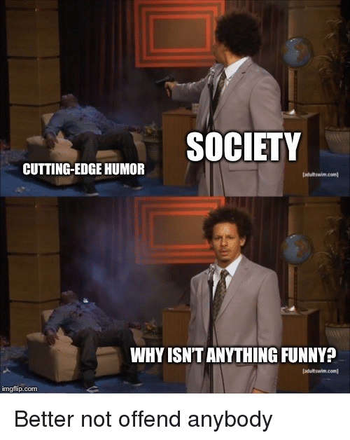 Funny, Com, and Edge: oIN:SOCIETY  CUTTING-EDGE HUMOR  WHY ISN'T ANYTHING FUNNY?  imgfip.com Better not offend anybody