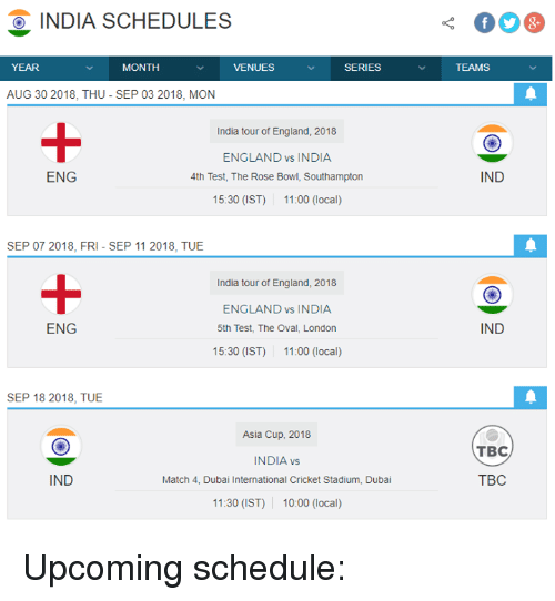 England, Memes, and Cricket: OINDIA SCHEDULES  YEAR  MONTH  VENUES  SERIES  TEAMS  AUG 30 2018, THU - SEP 03 2018, MON  1  India tour of England, 2018  ENGLAND vs INDIA  4th Test, The Rose Bowl, Southampton  15:30 (IST) 11:00 (local)  ENG  IND  SEP 07 2018, FRI-SEP 11 2018, TUE  1  India tour of England, 2018  ENGLAND vs INDIA  5th Test, The Oval, London  15:30 (IST) 11:00 (local)  ENG  IND  SEP 18 2018, TUE  Asia Cup, 2018  INDIA vs  Match 4, Dubai International Cricket Stadium, Dubai  11:30 (IST) 10:00 (local)  TBC  IND  TBC Upcoming schedule: