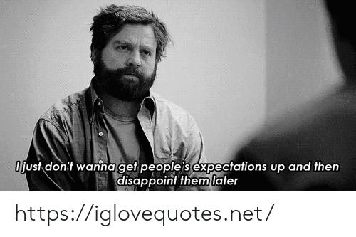 disappoint: Ojust dont wanna get people s expectations up and then  disappoint them later https://iglovequotes.net/