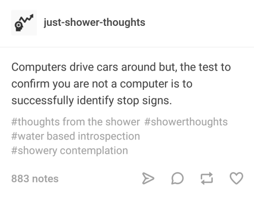 Cars, Computers, and Shower: ojust-shower-thoughts  Computers drive cars around but, the test to  confirm you are not a computer is to  successfully identify stop signs.  #thoughts from the shower #showerthoughts  #water based introspection  #showery contemplation  883 notes