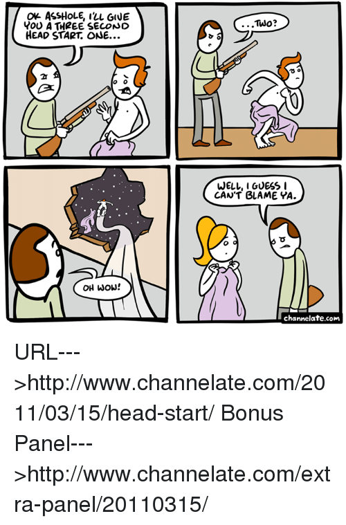 head start: Ok ASSHOLE, I'LL GIVE  Y00 A THREE SECONO  HEAD START ONE...  ...Two?  2  WELL, I GUESS I  CAN'T BLAME YA.  OH wOw!  channelate.com URL--->http://www.channelate.com/2011/03/15/head-start/ Bonus Panel--->http://www.channelate.com/extra-panel/20110315/