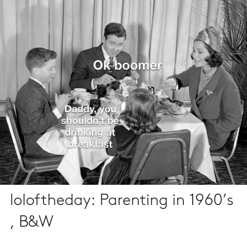 Breakfast: OK boomer  Daddy, you  shouldn't be  drinking at  breakfast loloftheday:  Parenting in 1960's , B&W