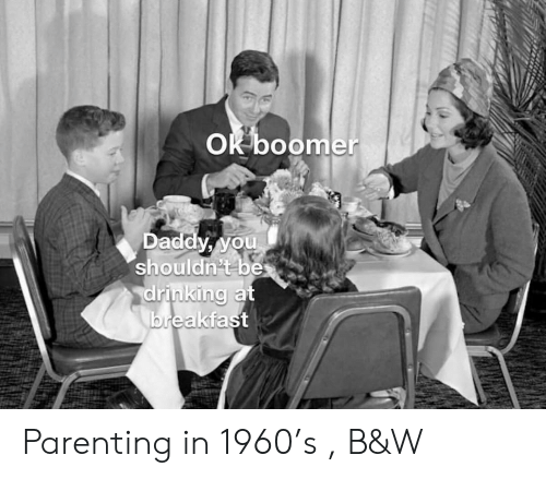 Breakfast: OK boomer  Daddy, you  shouldn't be  drinking at  breakfast Parenting in 1960's , B&W