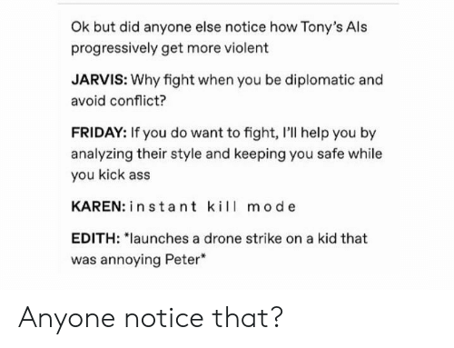 "tonys: Ok but did anyone else notice how Tony's Als  progressively get more violent  JARVIS: Why fight when you be diplomatic and  avoid conflict?  FRIDAY: If you do want to fight, I'll help you by  analyzing their style and keeping you safe while  you kick ass  KAREN: in stant kil mode  EDITH: ""launches a drone strike on a kid that  was annoying Peter Anyone notice that?"