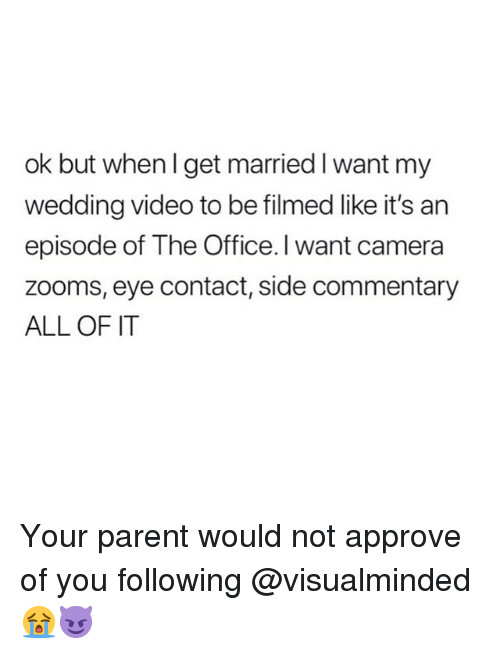 The Office, Camera, and Office: ok but when I get married I want my  wedding video to be filmed like it's an  episode of The Office. I want camera  zooms, eye contact, side commentary  ALL OF IT Your parent would not approve of you following @visualminded 😭😈