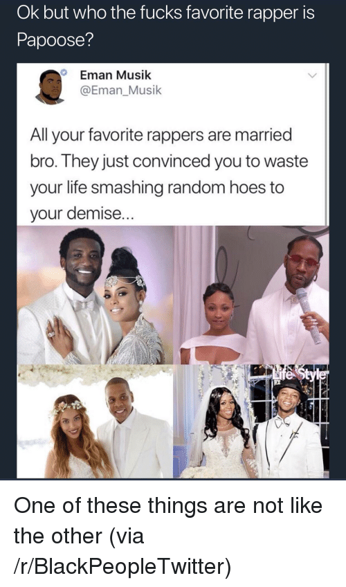 Blackpeopletwitter, Hoes, and Life: Ok but who the fucks favorite rapper is  Papoose?  Eman Musik  @Eman_Musik  Alavorite rappers are married  bro. They just convinced you to waste  your life smashing random hoes to  your demise... <p>One of these things are not like the other (via /r/BlackPeopleTwitter)</p>