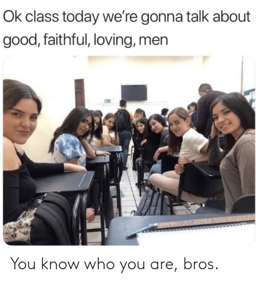 Know Who: Ok class today we're gonna talk about  good, faithful, loving, men You know who you are, bros.