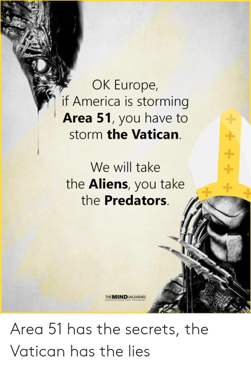 storming: OK Europe,  if America is storming  Area 51, you have to  storm the Vatican  We will take  the Aliens, you take  the Predators  +  THEMINDUNLEASHED  UNCOVER YOUR TRUE POTENTIAL Area 51 has the secrets, the Vatican has the lies