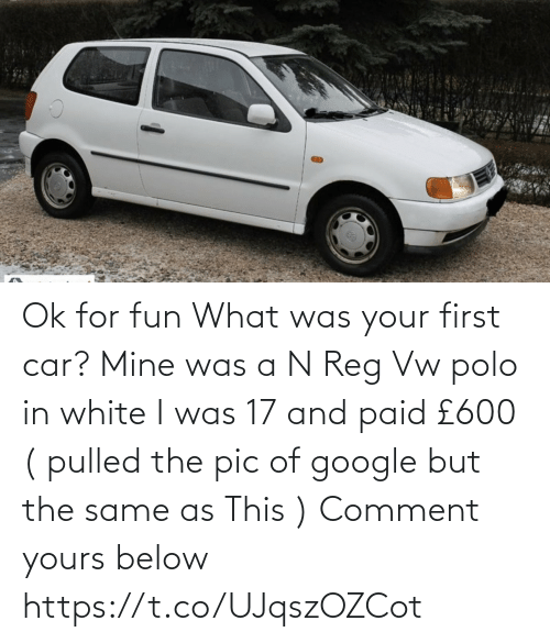 comment: Ok for fun   What was your first car?  Mine was a N Reg Vw polo in white I was 17 and paid £600  ( pulled the pic of google but the same as This )   Comment yours below https://t.co/UJqszOZCot
