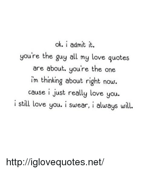 I Admit It: ok. i admit it.  you're the guy all my love quotes  are about. you're the one  im thinking about right now.  cause i just really love you.  i still love you. i swear, i always will. http://iglovequotes.net/