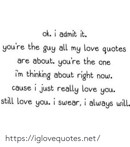 Im Thinking: ok. i admit it  you're the guy all my love quotes  are about. you're the one  im thinking about right now.  cause i just really love you.  still love you. i swear, i always will- https://iglovequotes.net/