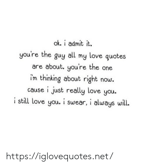 Love, Quotes, and Net: ok. i admit it.  you're the guy  love quotes  all  my  are about. you're the one  im thinking about right now.  cause i just really love you.  i still love you. i swear, i always will. https://iglovequotes.net/