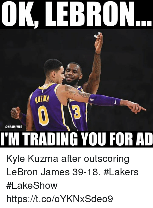Los Angeles Lakers, LeBron James, and Lebron: OK, LEBRON  KUZMA  @NBAMEMES  I'M TRADING YOU FOR AD Kyle Kuzma after outscoring LeBron James 39-18. #Lakers #LakeShow https://t.co/oYKNxSdeo9