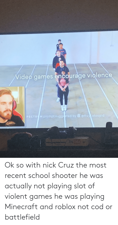 School Shooter: Ok so with nick Cruz the most recent school shooter he was actually not playing slot of violent games he was playing Minecraft and roblox not cod or battlefield