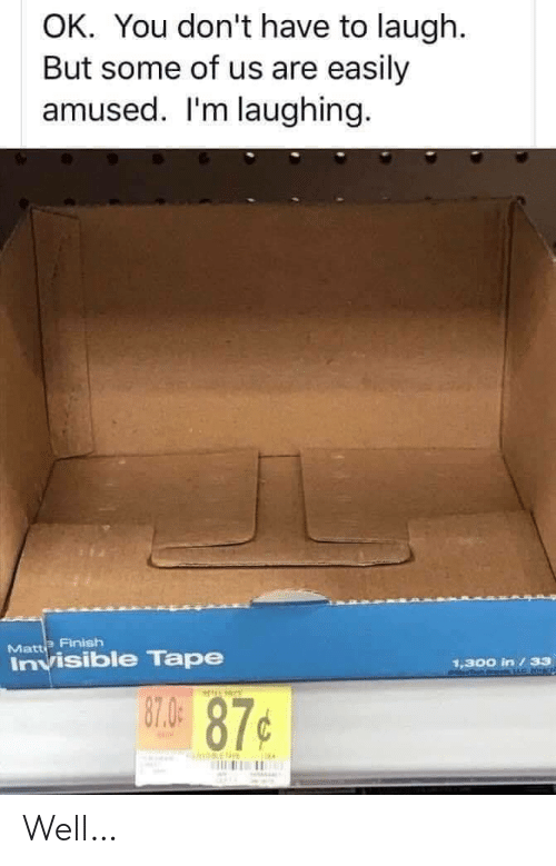 Easily Amused: OK. You don't have to laugh.  But some of us are easily  amused. I'm laughing.  Matte Finish  Invisible Tape  1,300 in /33  87.0  87¢ Well…