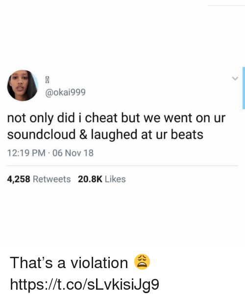 SoundCloud, Beats, and Nov: @okai999  not only did i cheat but we went on ur  soundcloud & laughed at ur beats  12:19 PM 06 Nov 18  4,258 Retweets 20.8K Likes That's a violation 😩 https://t.co/sLvkisiJg9