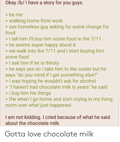"""what he said: Okay/b/ I have a story for you guys.  > be me  >walking home from work  > see homeless guy asking for some change for  food  > I tell him I'll buy him some food in the 7/11  > he seems super happy about it  > we walk into the 7/11 and I start buying him  some food  > I ask him if he is thirsty  > he says yes so i take him to the cooler but he  says """"do you mind if I get something else?""""  > I was hoping he wouldn't ask for alcohol  > """"I haven't had chocolate milk in years"""" he said  > I buy him his things  > tfw when I go home and start crying in my living  room over what just happened  I am not kidding. I cried because of what he said  about the chocolate milk. Gotta love chocolate milk"""