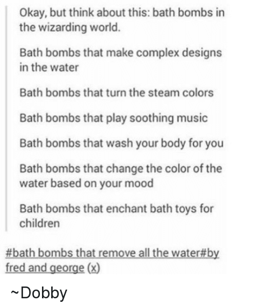 sooth: Okay, but think about this: bath bombs in  the wizarding world.  Bath bombs that make complex designs  in the water  Bath bombs that turn the steam colors  Bath bombs that play soothing music  Bath bombs that wash your body for you  Bath bombs that change the color of the  water based on your mood  Bath bombs that enchant bath toys for  children  #bath bombs that remove allthe water by  fred and george (x) ~Dobby