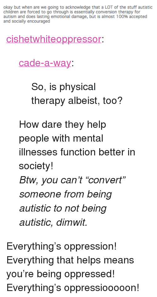 """physical therapy: okay but when are we going to acknowledge that a LOT of the stuff autistic  children are forced to go through is essentially conversion therapy for  autism and does lasting emotional damage, but is almost 100% accepted  and socially encouraged <p><a href=""""http://cishetwhiteoppressor.tumblr.com/post/112422709566/cade-a-way-so-is-physical-therapy-albeist-too"""" class=""""tumblr_blog"""">cishetwhiteoppressor</a>:</p>  <blockquote><p><a href=""""http://cade-a-way.tumblr.com/post/111525559871/so-is-physical-therapy-albeist-too"""" class=""""tumblr_blog"""">cade-a-way</a>:</p><blockquote><p>So, is physical therapy albeist, too?<br/></p></blockquote>  <p>How dare they help people with mental illnesses function better in society!</p><p><i>Btw, you can't """"convert"""" someone from being autistic to not being autistic, dimwit.</i></p></blockquote>  <p>Everything&rsquo;s oppression! Everything that helps means you&rsquo;re being oppressed! Everything&rsquo;s oppressiooooon!</p>"""