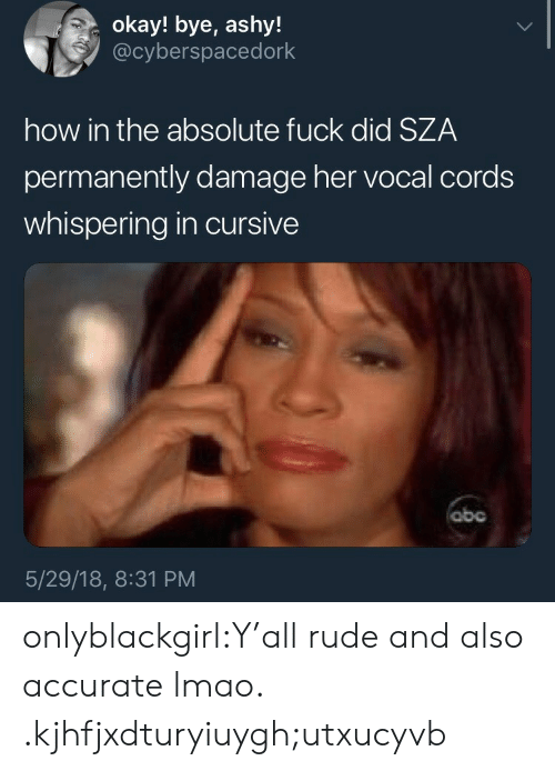 Lmao, Rude, and Tumblr: okay! bye, ashy!  @cyberspacedork  how in the absolute fuck did SZA  permanently damage her vocal cords  whispering in cursive  obc  5/29/18, 8:31 PM onlyblackgirl:Y'all rude and also accurate lmao. .kjhfjxdturyiuygh;utxucyvb